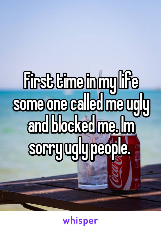 First time in my life some one called me ugly and blocked me. Im sorry ugly people.