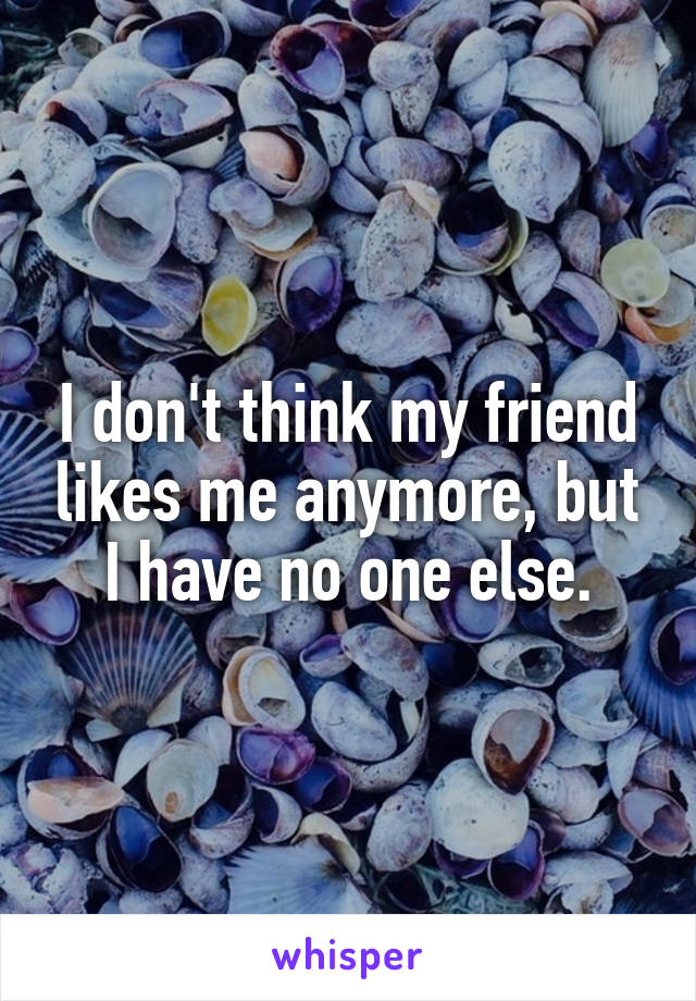 I don't think my friend likes me anymore, but I have no one else.