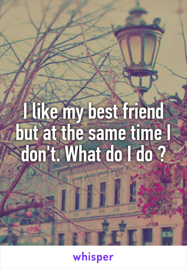I like my best friend but at the same time I don't. What do I do ?