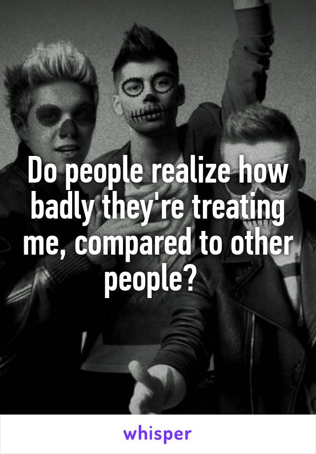 Do people realize how badly they're treating me, compared to other people?