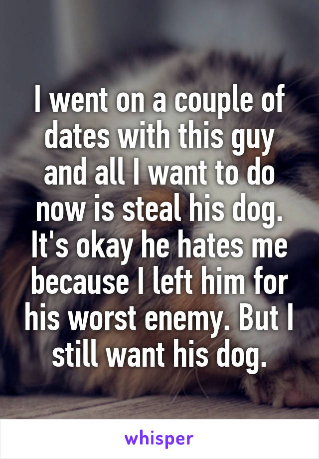 I went on a couple of dates with this guy and all I want to do now is steal his dog. It's okay he hates me because I left him for his worst enemy. But I still want his dog.