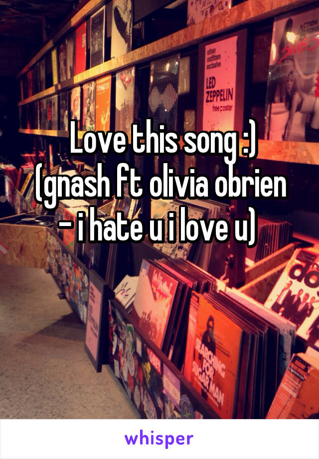 Love this song :) (gnash ft olivia obrien - i hate u i love u)