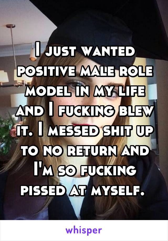 I just wanted positive male role model in my life and I fucking blew it. I messed shit up to no return and I'm so fucking pissed at myself.
