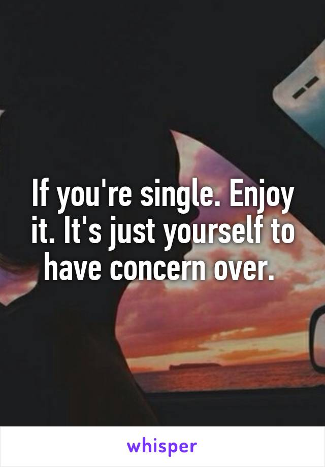 If you're single. Enjoy it. It's just yourself to have concern over.