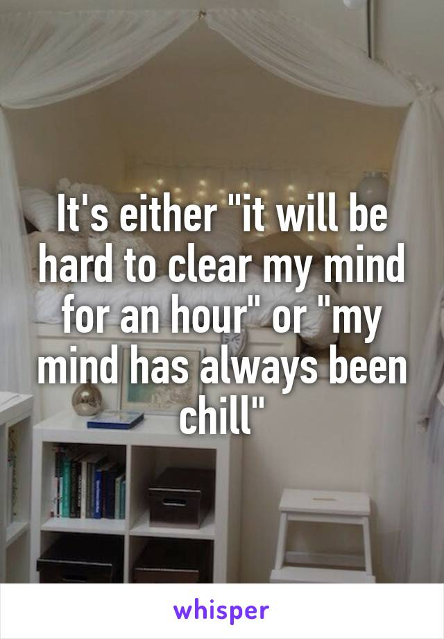 """It's either """"it will be hard to clear my mind for an hour"""" or """"my mind has always been chill"""""""