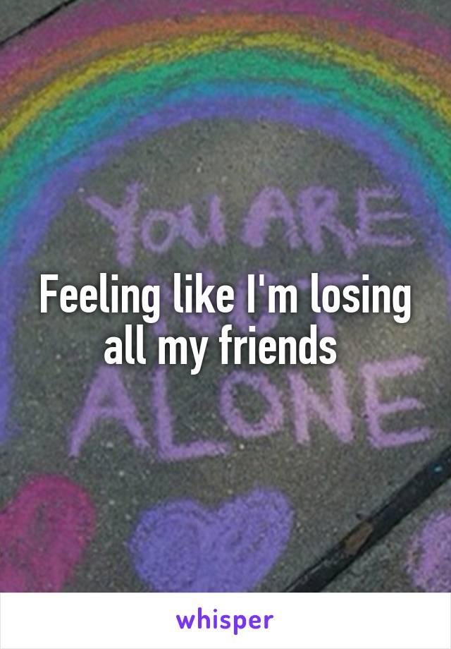 Feeling like I'm losing all my friends