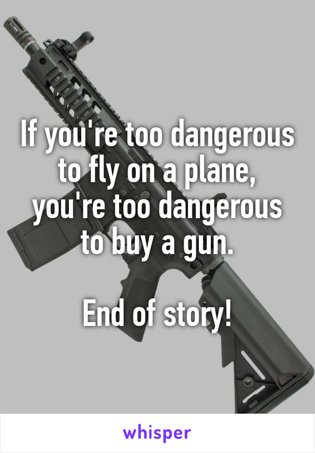 If you're too dangerous to fly on a plane, you're too dangerous to buy a gun.  End of story!