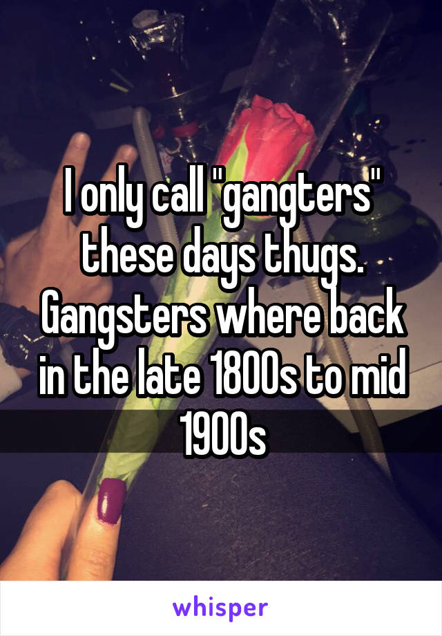 """I only call """"gangters"""" these days thugs. Gangsters where back in the late 1800s to mid 1900s"""
