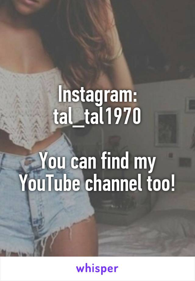Instagram: tal_tal1970  You can find my YouTube channel too!