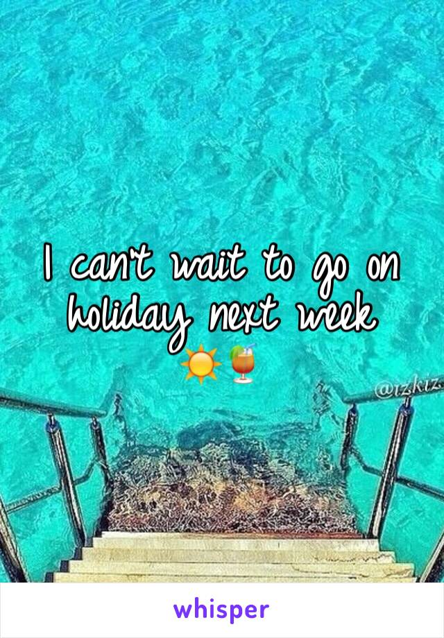 I can't wait to go on holiday next week      ☀️🍹