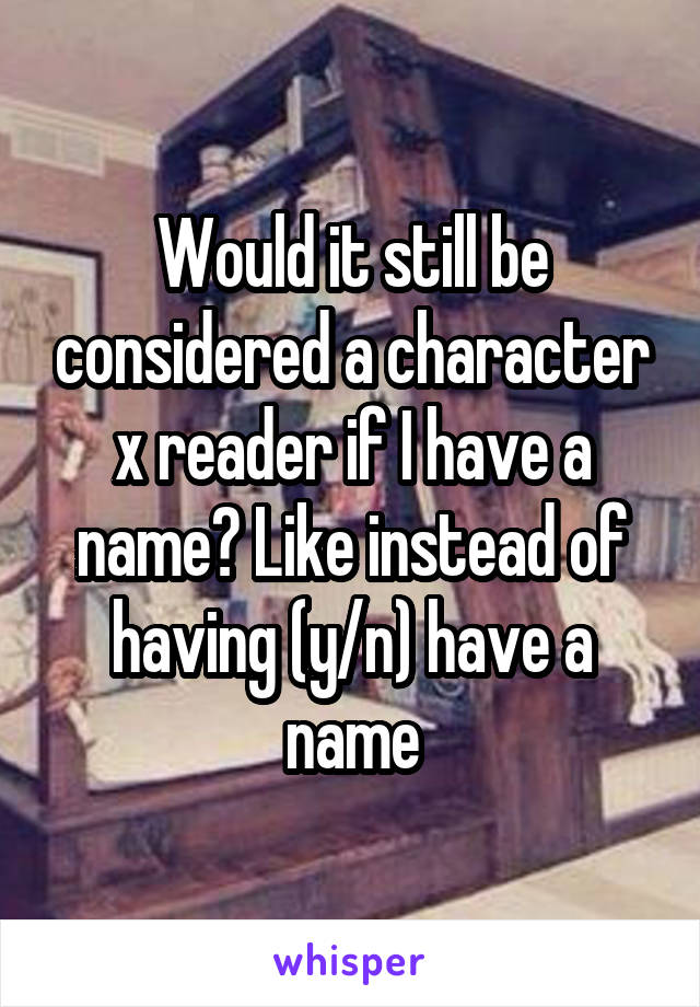 Would it still be considered a character x reader if I have a name? Like instead of having (y/n) have a name