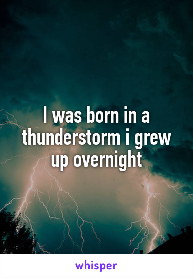 I was born in a thunderstorm i grew up overnight
