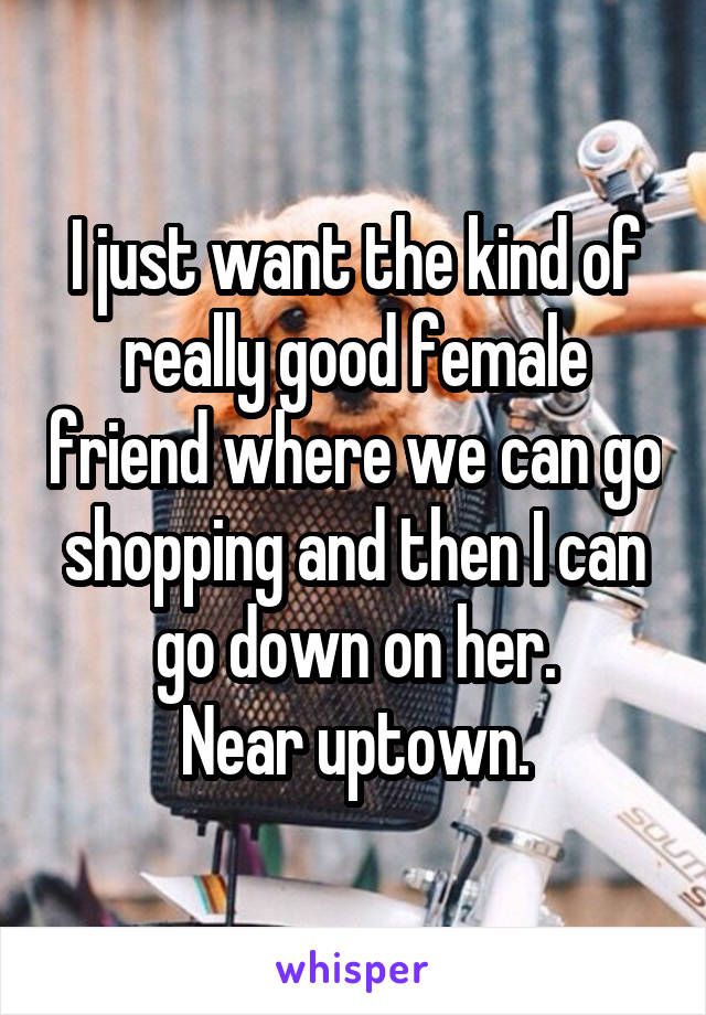 I just want the kind of really good female friend where we can go shopping and then I can go down on her. Near uptown.