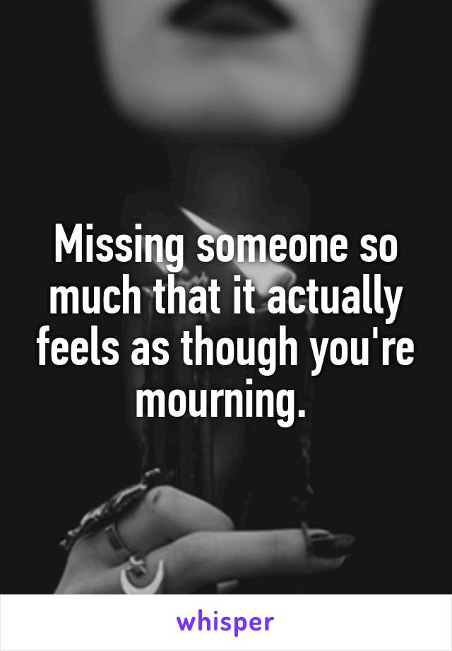 Missing someone so much that it actually feels as though you're mourning.