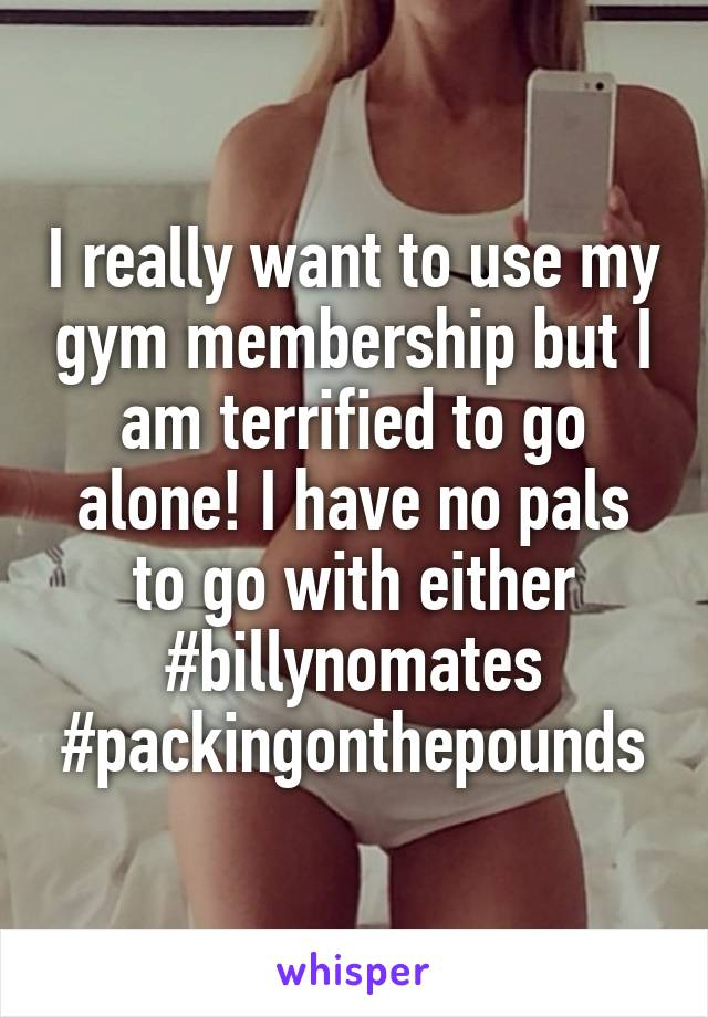 I really want to use my gym membership but I am terrified to go alone! I have no pals to go with either #billynomates #packingonthepounds