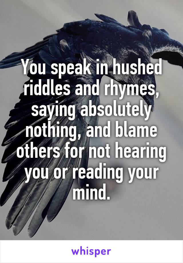 You speak in hushed riddles and rhymes, saying absolutely nothing, and blame others for not hearing you or reading your mind.