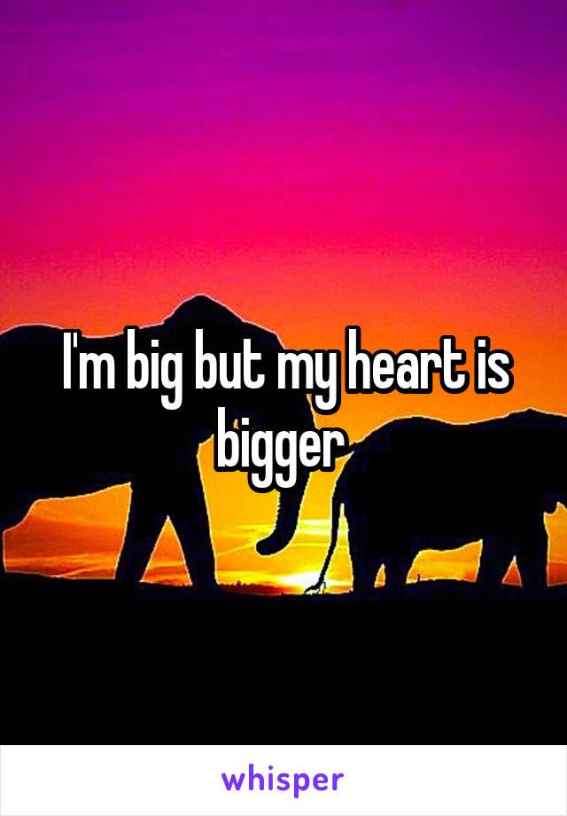 I'm big but my heart is bigger