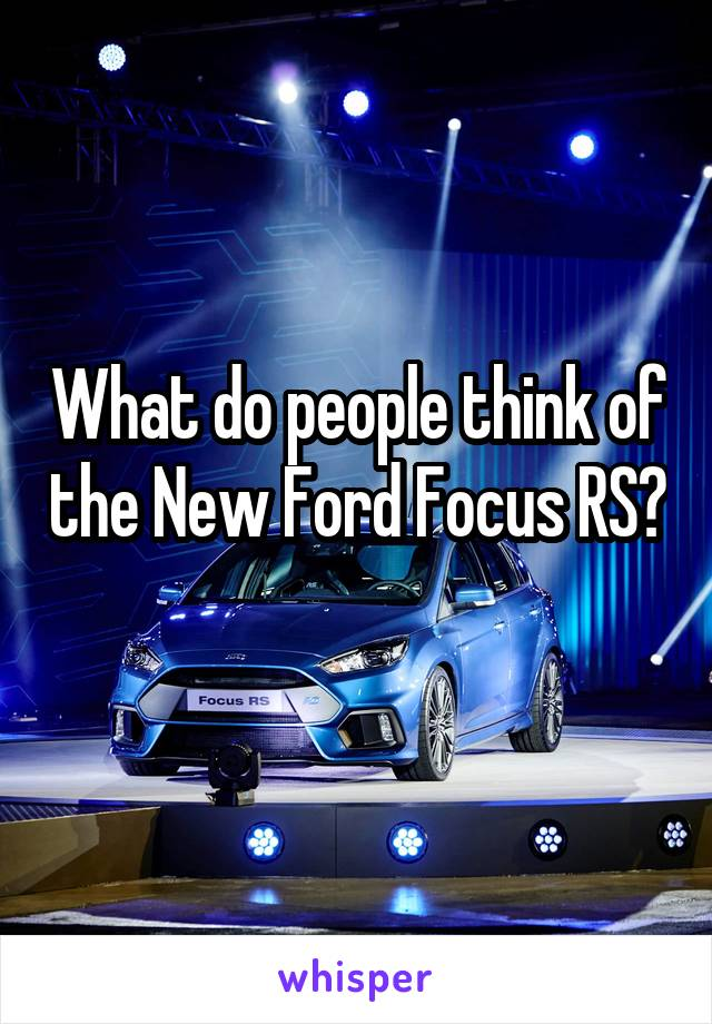 What do people think of the New Ford Focus RS?
