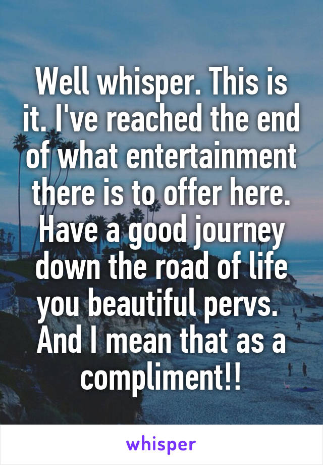 Well whisper. This is it. I've reached the end of what entertainment there is to offer here. Have a good journey down the road of life you beautiful pervs.  And I mean that as a compliment!!