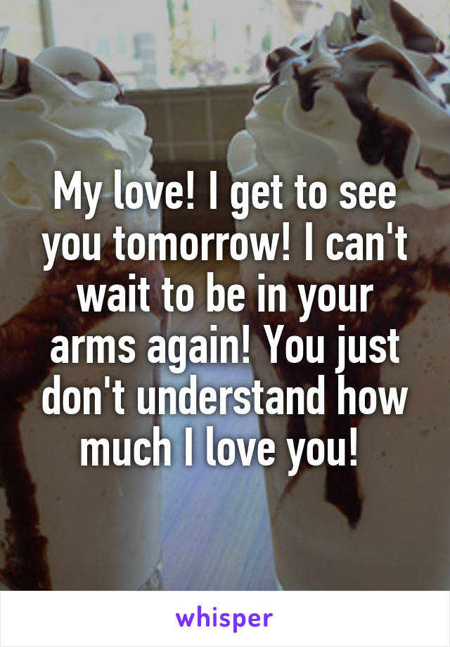 My love! I get to see you tomorrow! I can't wait to be in your arms again! You just don't understand how much I love you!