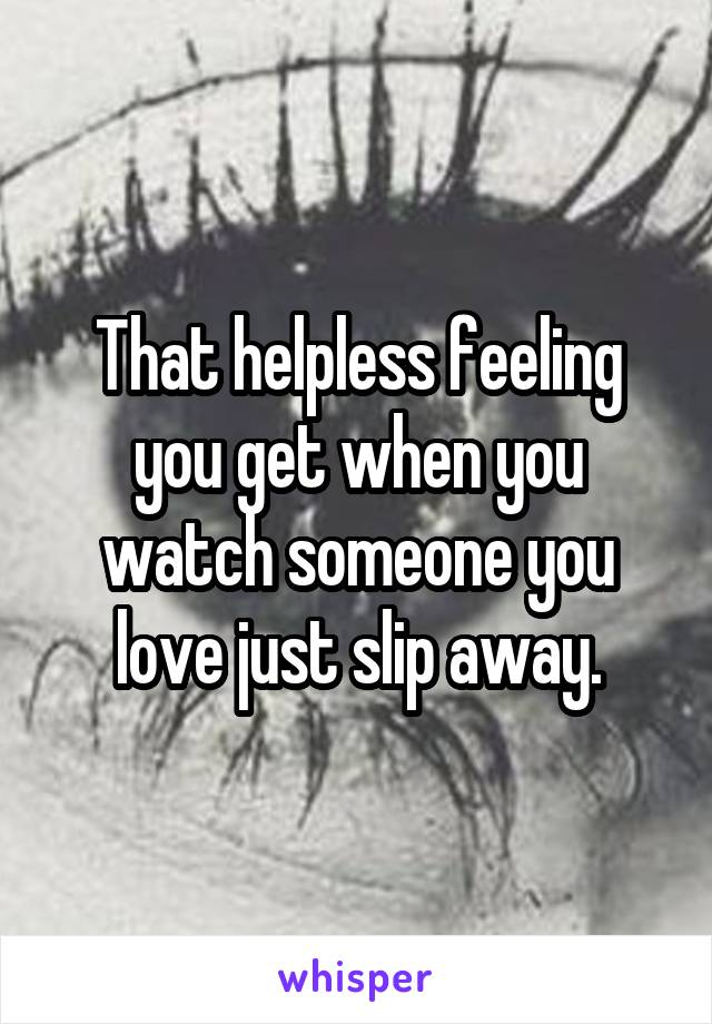 That helpless feeling you get when you watch someone you love just slip away.