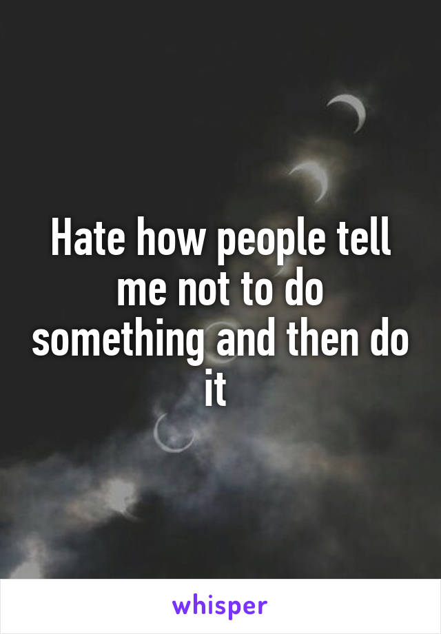 Hate how people tell me not to do something and then do it