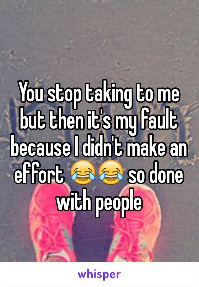 You stop taking to me but then it's my fault because I didn't make an effort 😂😂 so done with people