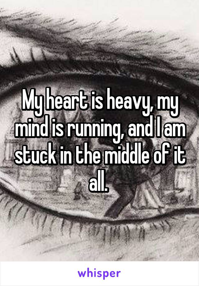 My heart is heavy, my mind is running, and I am stuck in the middle of it all.