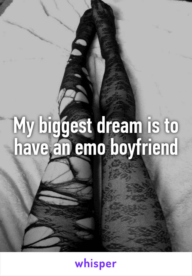 My biggest dream is to have an emo boyfriend