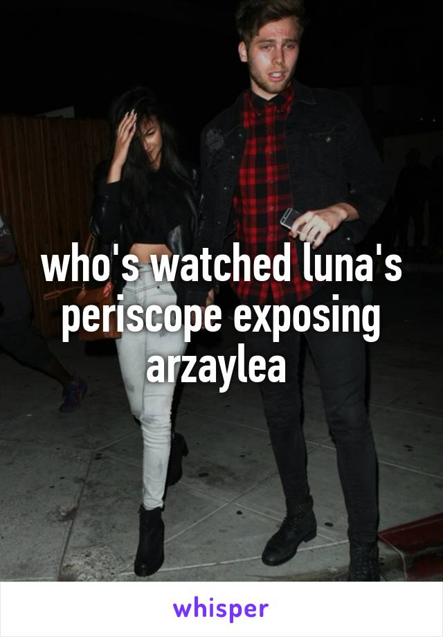 who's watched luna's periscope exposing arzaylea