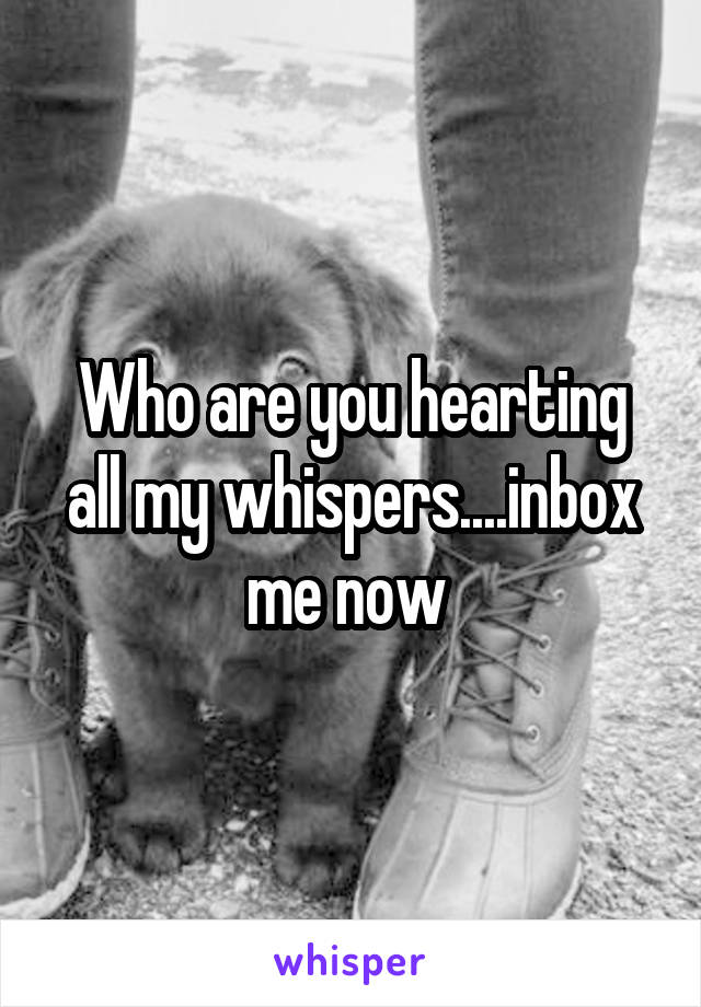 Who are you hearting all my whispers....inbox me now