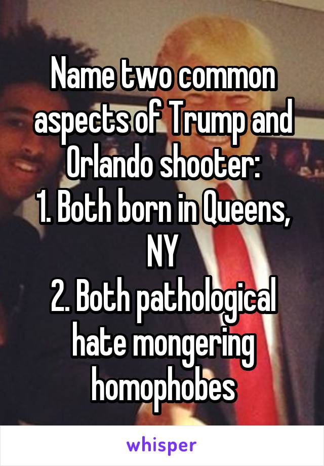Name two common aspects of Trump and Orlando shooter: 1. Both born in Queens, NY 2. Both pathological hate mongering homophobes