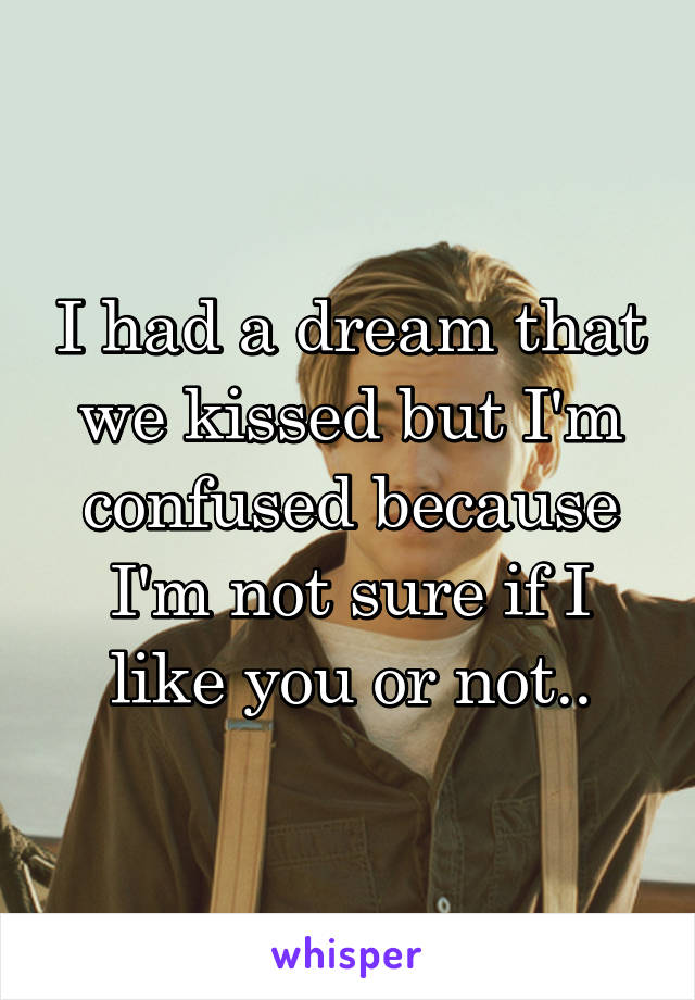 I had a dream that we kissed but I'm confused because I'm not sure if I like you or not..