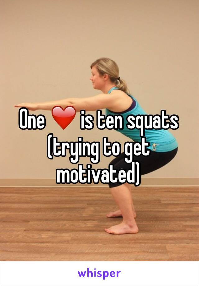 One ❤️ is ten squats (trying to get motivated)
