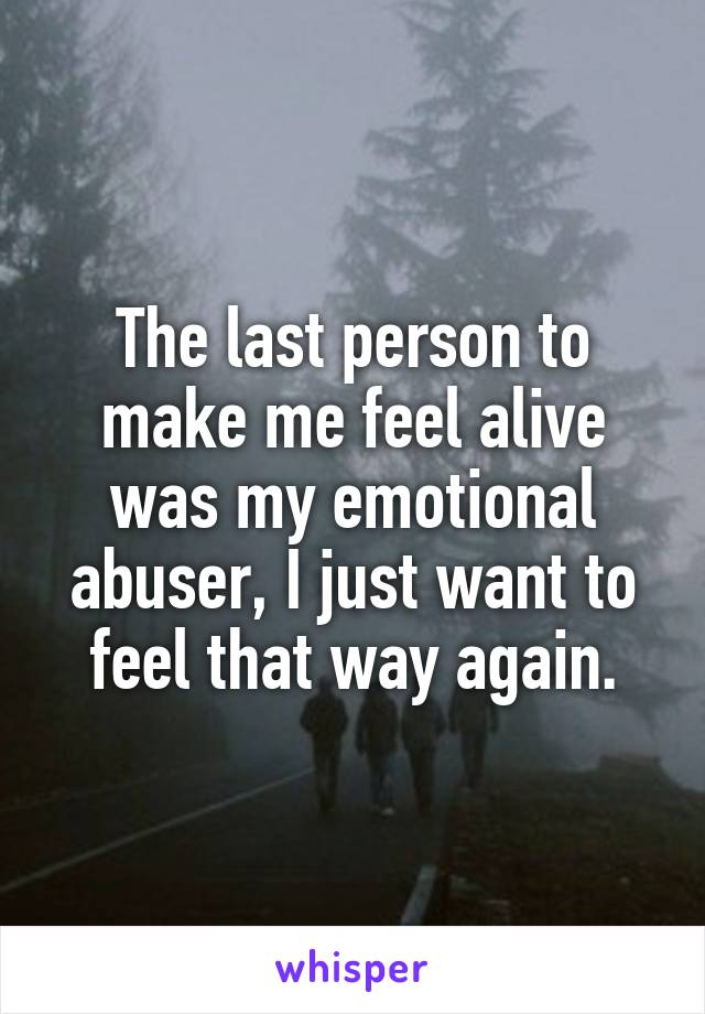 The last person to make me feel alive was my emotional abuser, I just want to feel that way again.