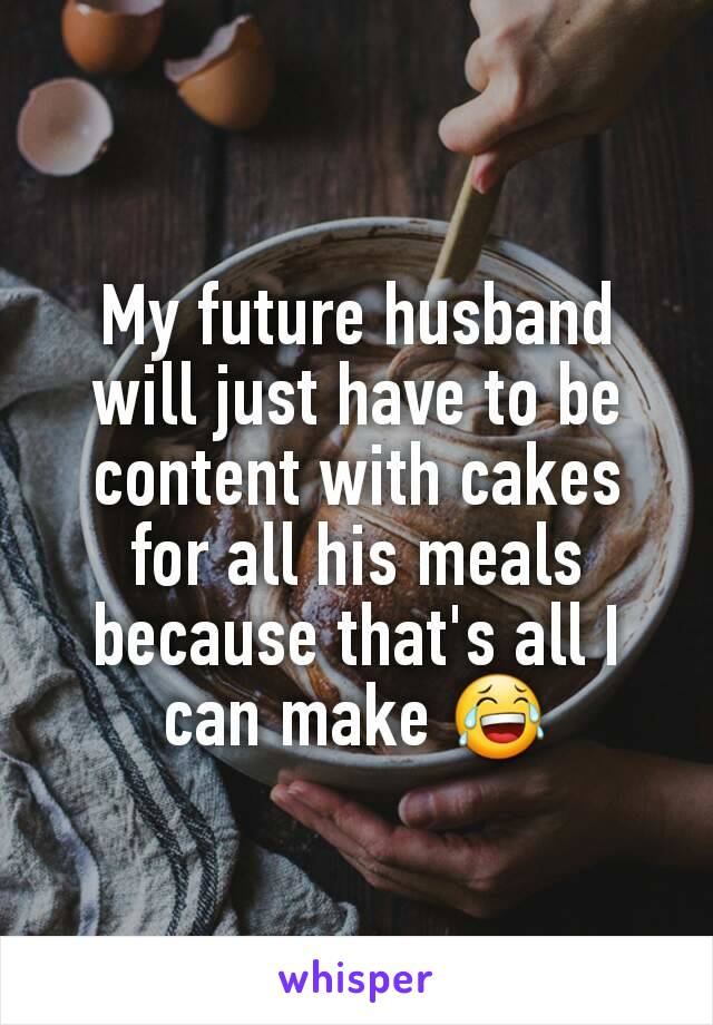 My future husband will just have to be content with cakes for all his meals because that's all I can make 😂