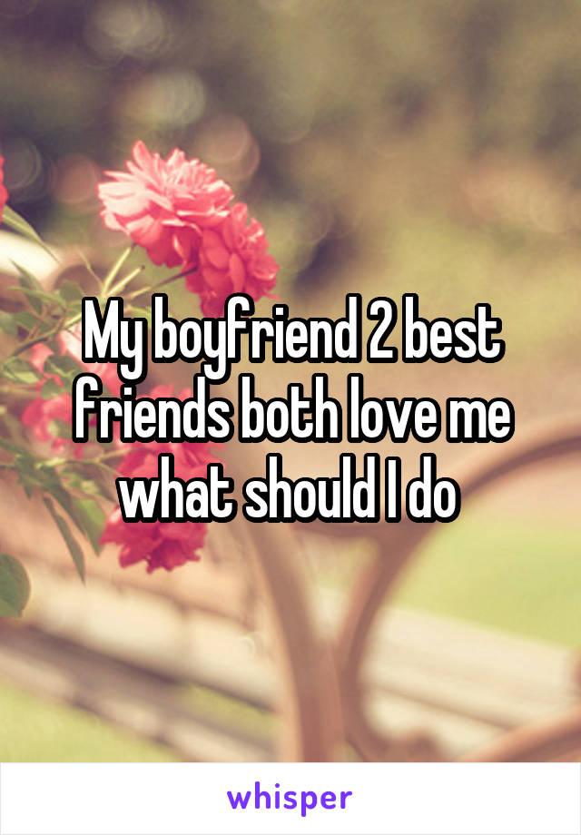 My boyfriend 2 best friends both love me what should I do