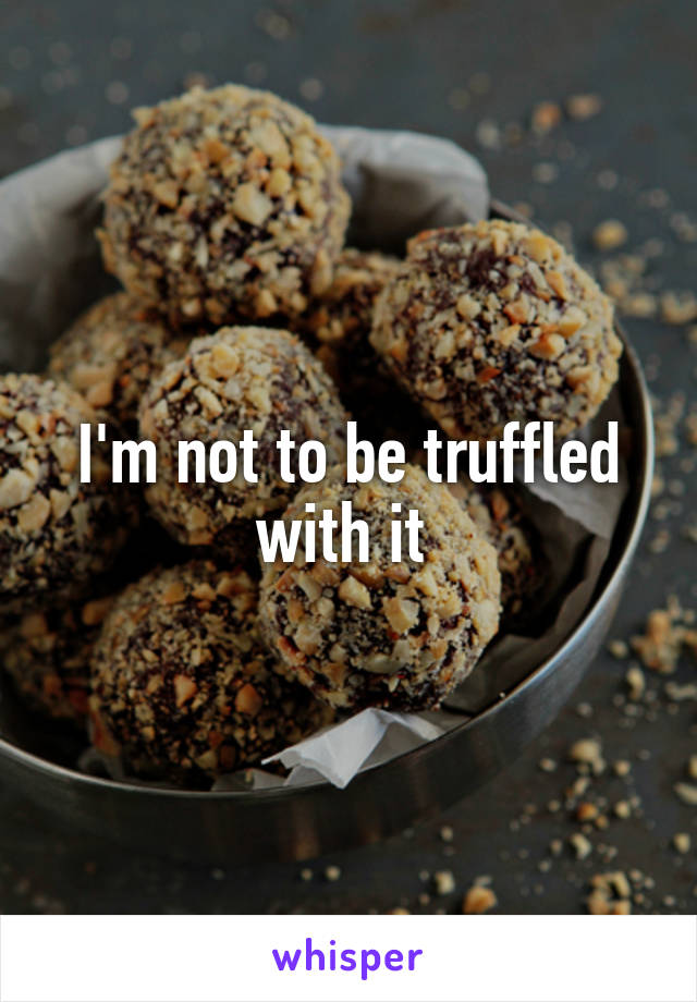 I'm not to be truffled with it
