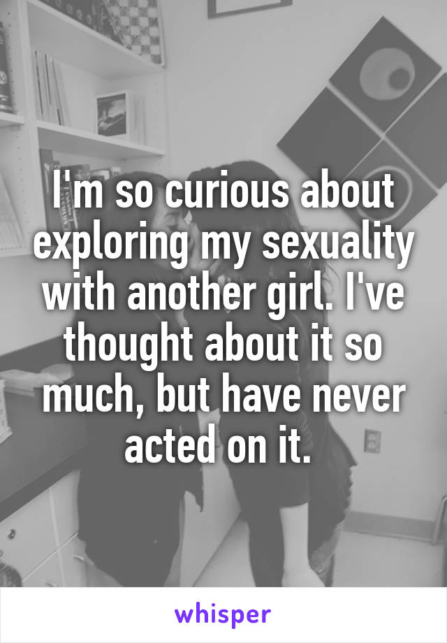 I'm so curious about exploring my sexuality with another girl. I've thought about it so much, but have never acted on it.