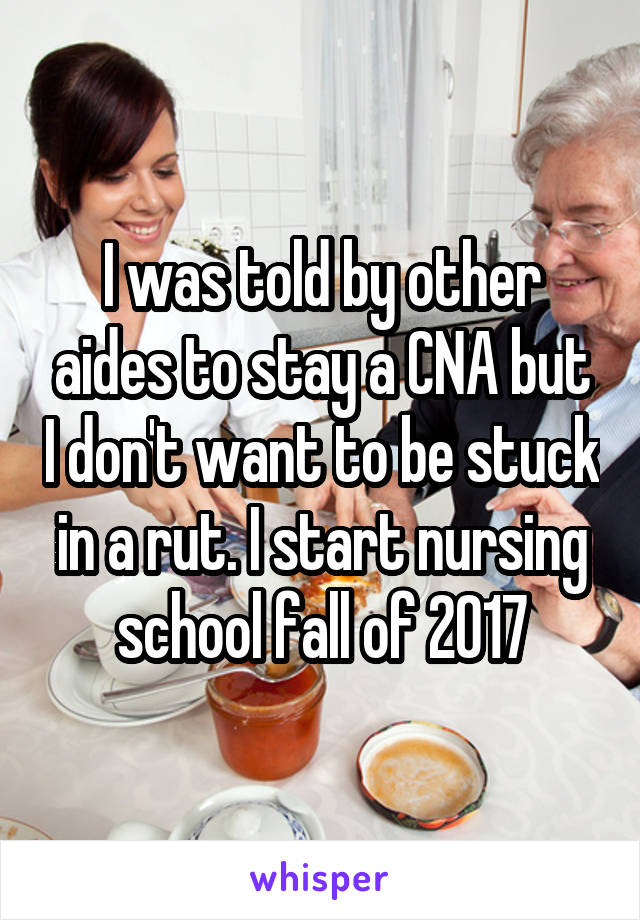 I was told by other aides to stay a CNA but I don't want to be stuck in a rut. I start nursing school fall of 2017