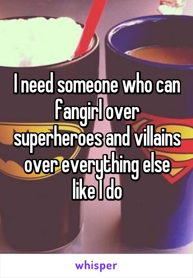 I need someone who can fangirl over superheroes and villains over everything else like I do
