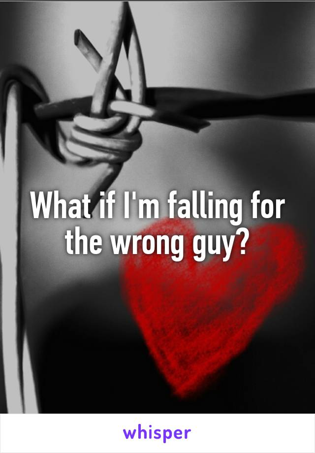 What if I'm falling for the wrong guy?