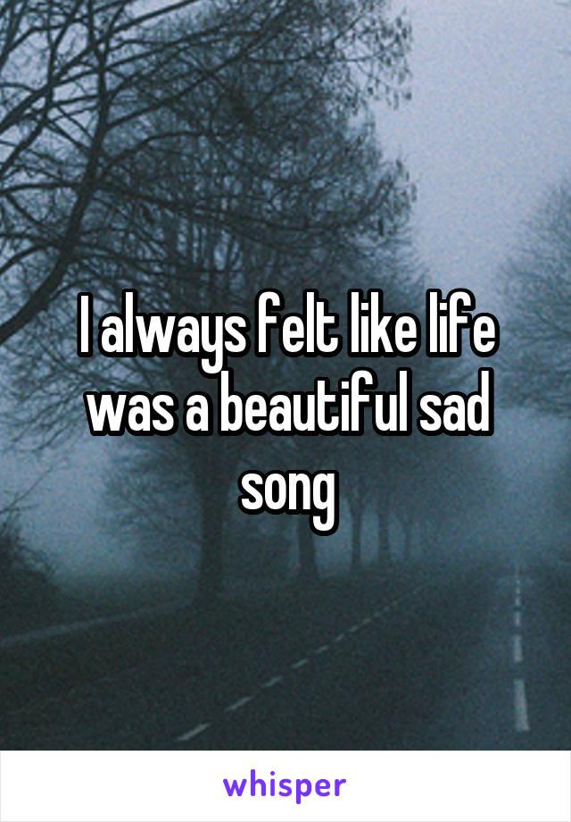 I always felt like life was a beautiful sad song