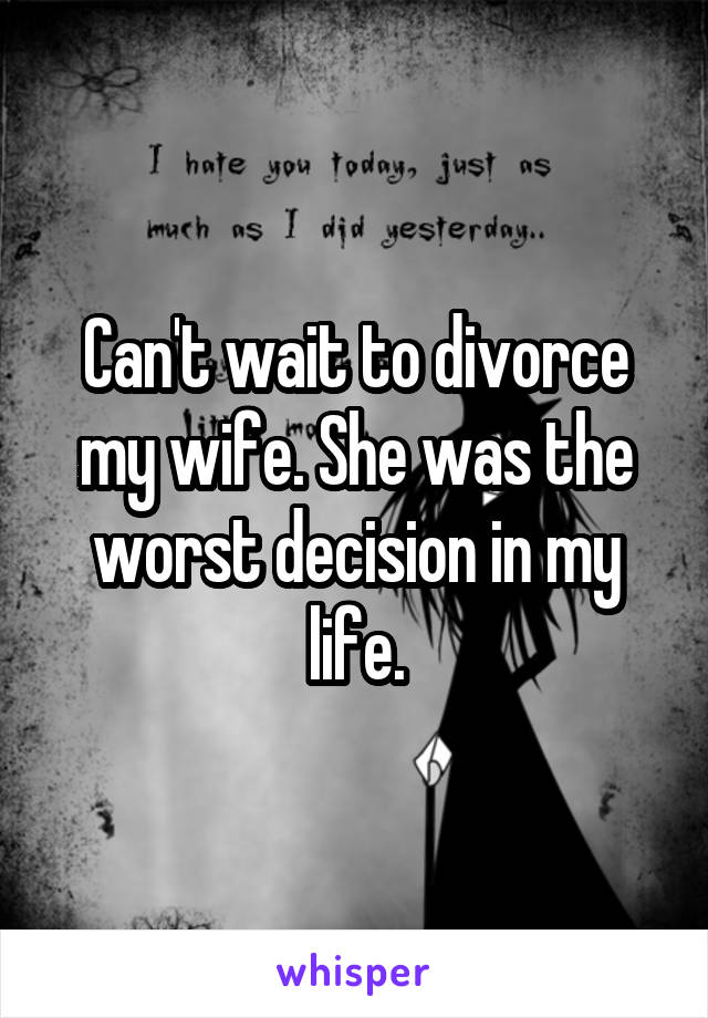 Can't wait to divorce my wife. She was the worst decision in my life.