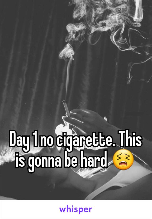 Day 1 no cigarette. This is gonna be hard 😣