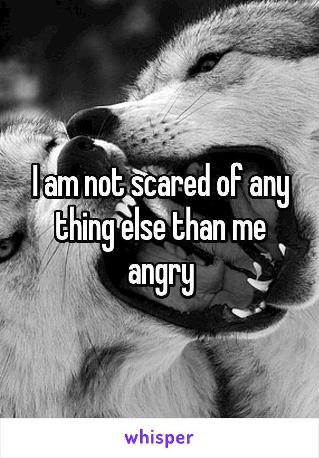 I am not scared of any thing else than me angry