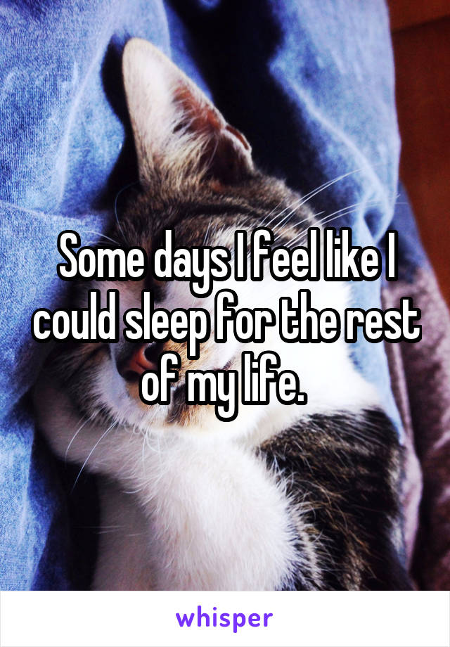 Some days I feel like I could sleep for the rest of my life.