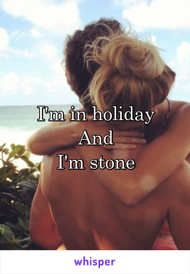 I'm in holiday And I'm stone