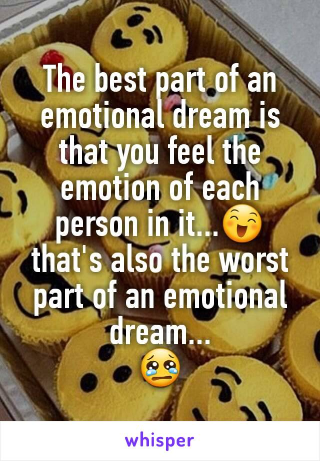 The best part of an emotional dream is that you feel the emotion of each person in it...😄 that's also the worst part of an emotional dream... 😢