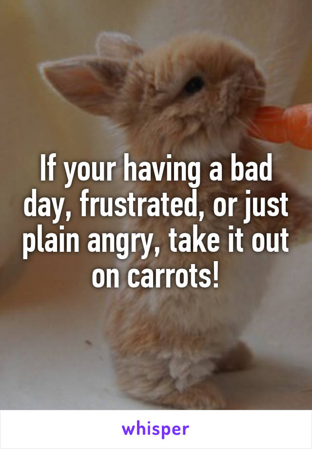 If your having a bad day, frustrated, or just plain angry, take it out on carrots!